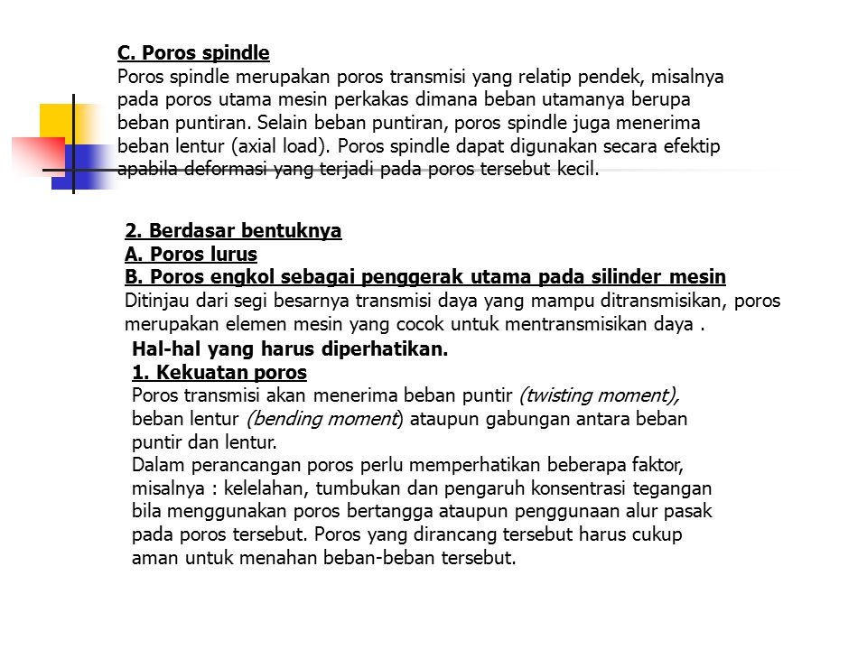 C. Poros spindle Poros spindle merupakan poros transmisi yang relatip pendek, misalnya pada poros utama mesin perkakas dimana beban utamanya berupa beban puntiran. Selain beban puntiran, poros spindle juga menerima beban lentur (axial load). Poros spindle dapat digunakan secara efektip apabila deformasi yang terjadi pada poros tersebut kecil.