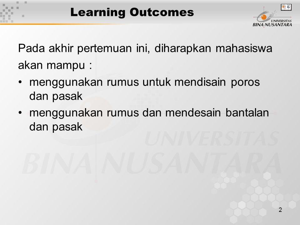 Learning Outcomes Pada akhir pertemuan ini, diharapkan mahasiswa. akan mampu : menggunakan rumus untuk mendisain poros dan pasak.