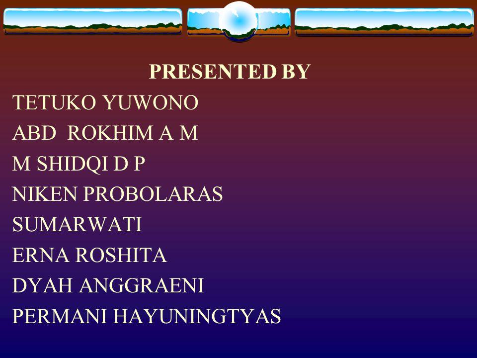 PRESENTED BY TETUKO YUWONO. ABD ROKHIM A M. M SHIDQI D P. NIKEN PROBOLARAS. SUMARWATI. ERNA ROSHITA.