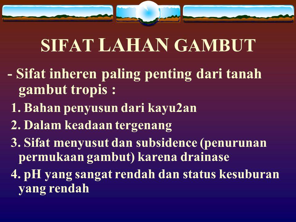 SIFAT LAHAN GAMBUT - Sifat inheren paling penting dari tanah gambut tropis : 1. Bahan penyusun dari kayu2an.
