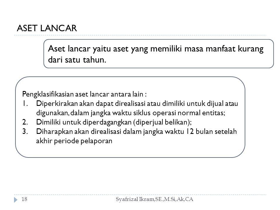 ASET LANCAR Aset lancar yaitu aset yang memiliki masa manfaat kurang dari satu tahun. Pengklasifikasian aset lancar antara lain :