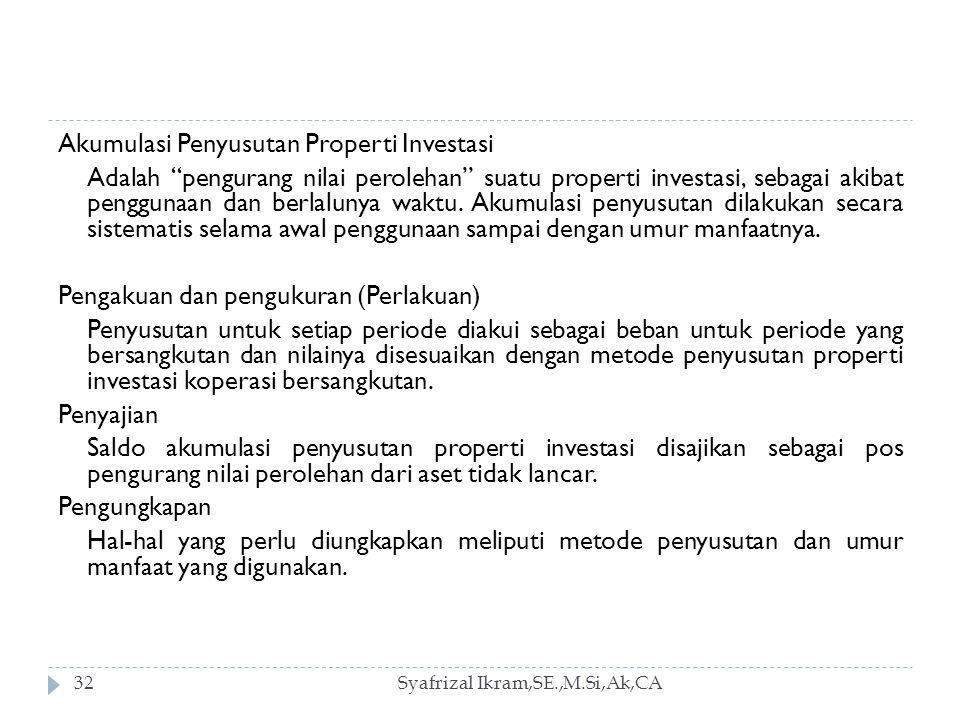 Akumulasi Penyusutan Properti Investasi Adalah pengurang nilai perolehan suatu properti investasi, sebagai akibat penggunaan dan berlalunya waktu. Akumulasi penyusutan dilakukan secara sistematis selama awal penggunaan sampai dengan umur manfaatnya. Pengakuan dan pengukuran (Perlakuan) Penyusutan untuk setiap periode diakui sebagai beban untuk periode yang bersangkutan dan nilainya disesuaikan dengan metode penyusutan properti investasi koperasi bersangkutan. Penyajian Saldo akumulasi penyusutan properti investasi disajikan sebagai pos pengurang nilai perolehan dari aset tidak lancar. Pengungkapan Hal-hal yang perlu diungkapkan meliputi metode penyusutan dan umur manfaat yang digunakan.