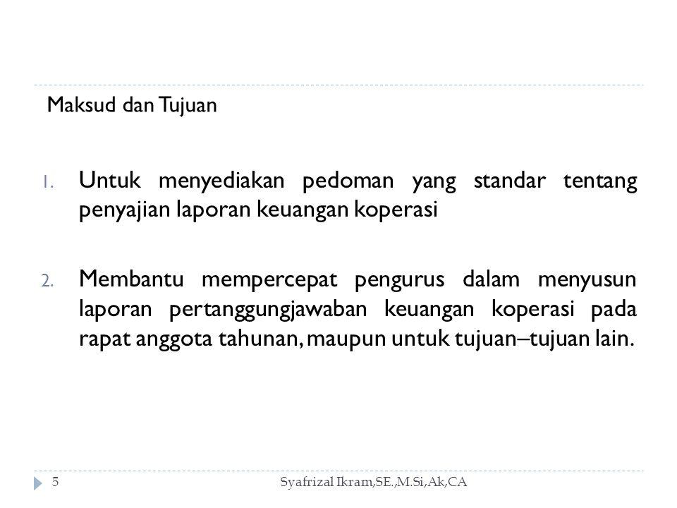 Maksud dan Tujuan Untuk menyediakan pedoman yang standar tentang penyajian laporan keuangan koperasi.