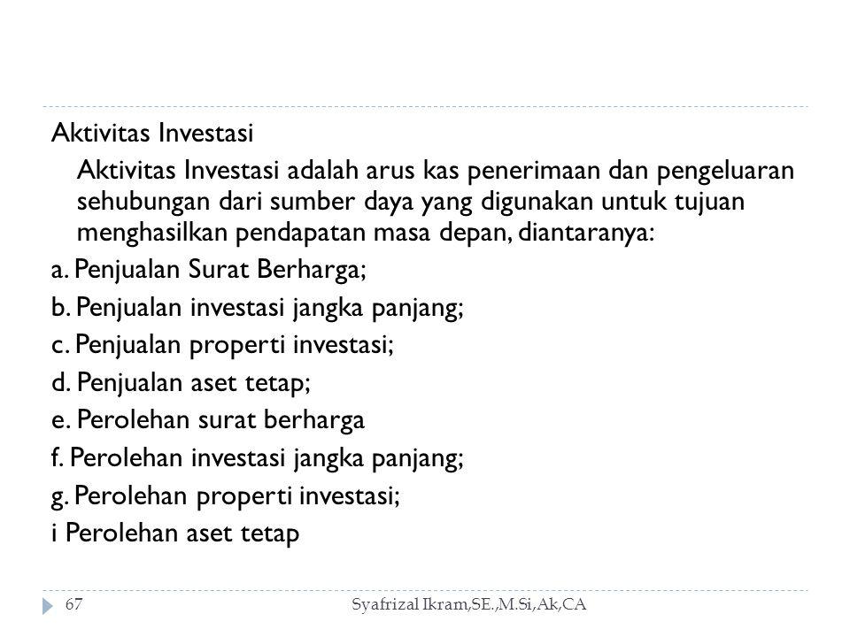 Aktivitas Investasi Aktivitas Investasi adalah arus kas penerimaan dan pengeluaran sehubungan dari sumber daya yang digunakan untuk tujuan menghasilkan pendapatan masa depan, diantaranya: a. Penjualan Surat Berharga; b. Penjualan investasi jangka panjang; c. Penjualan properti investasi; d. Penjualan aset tetap; e. Perolehan surat berharga f. Perolehan investasi jangka panjang; g. Perolehan properti investasi; i Perolehan aset tetap