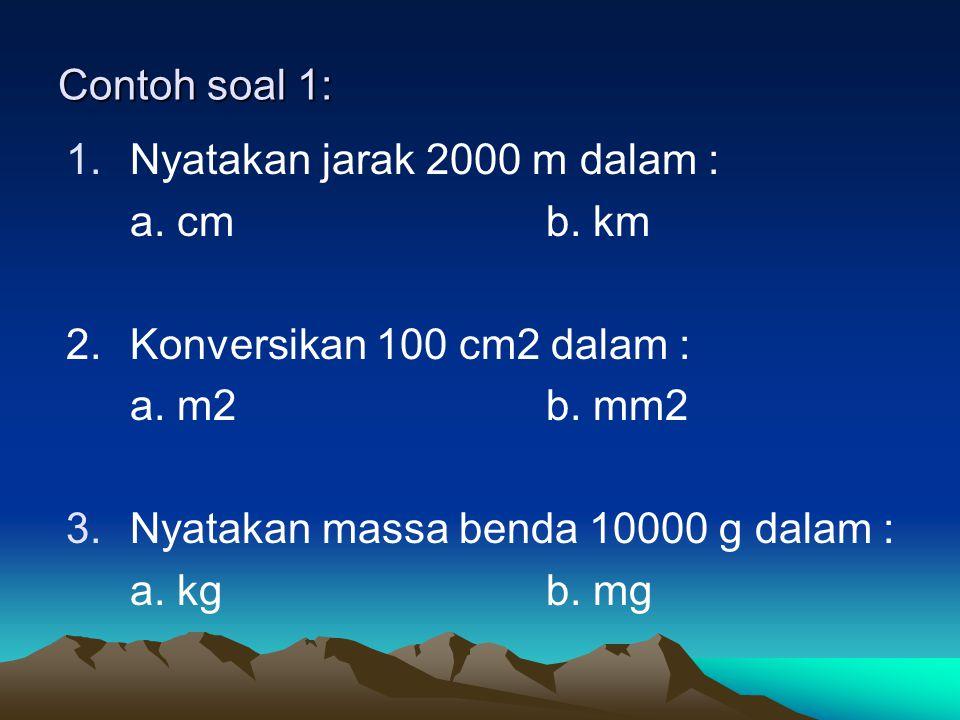 Contoh soal 1: Nyatakan jarak 2000 m dalam : a. cm b. km. 2. Konversikan 100 cm2 dalam : a. m2 b. mm2.