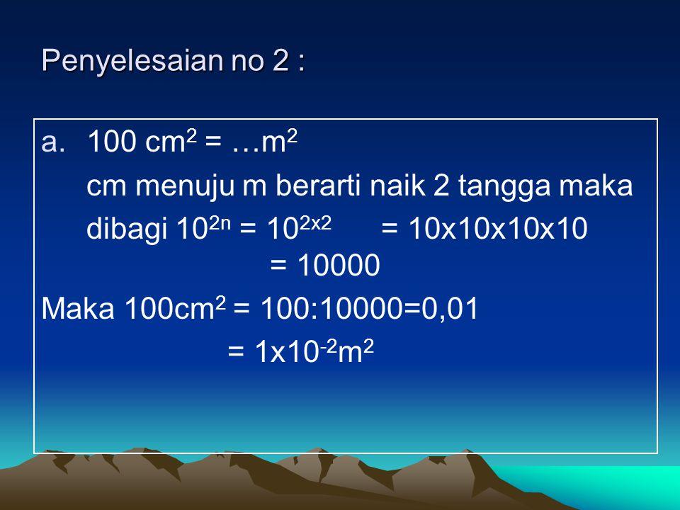 Penyelesaian no 2 : 100 cm2 = …m2. cm menuju m berarti naik 2 tangga maka. dibagi 102n = 102x2 = 10x10x10x10 = 10000.