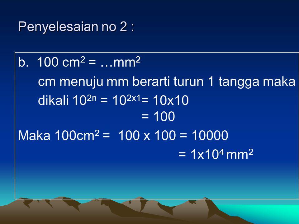 Penyelesaian no 2 : b. 100 cm2 = …mm2. cm menuju mm berarti turun 1 tangga maka. dikali 102n = 102x1= 10x10 = 100.