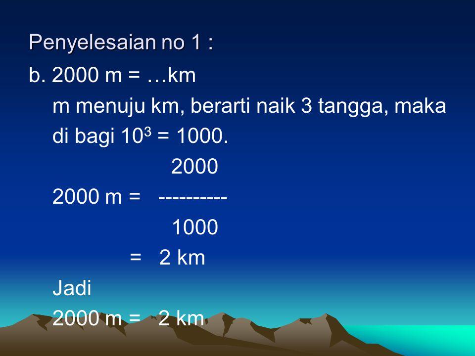 Penyelesaian no 1 : b. 2000 m = …km. m menuju km, berarti naik 3 tangga, maka. di bagi 103 = 1000.