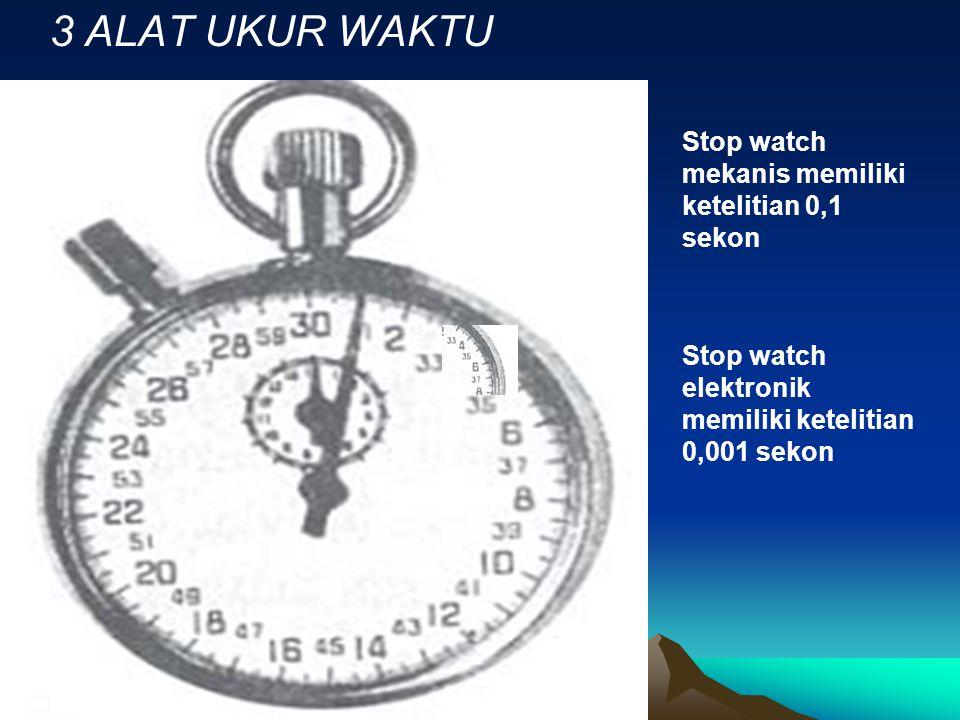 3 ALAT UKUR WAKTU Stop watch mekanis memiliki ketelitian 0,1 sekon