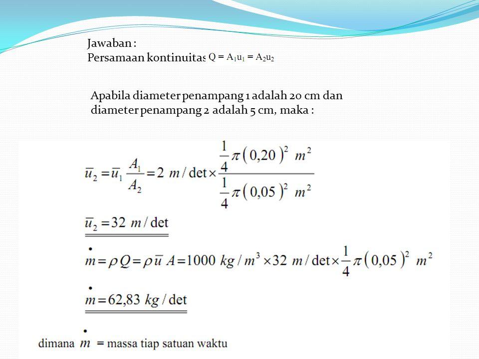 Jawaban : Persamaan kontinuitas : Apabila diameter penampang 1 adalah 20 cm dan diameter penampang 2 adalah 5 cm, maka :