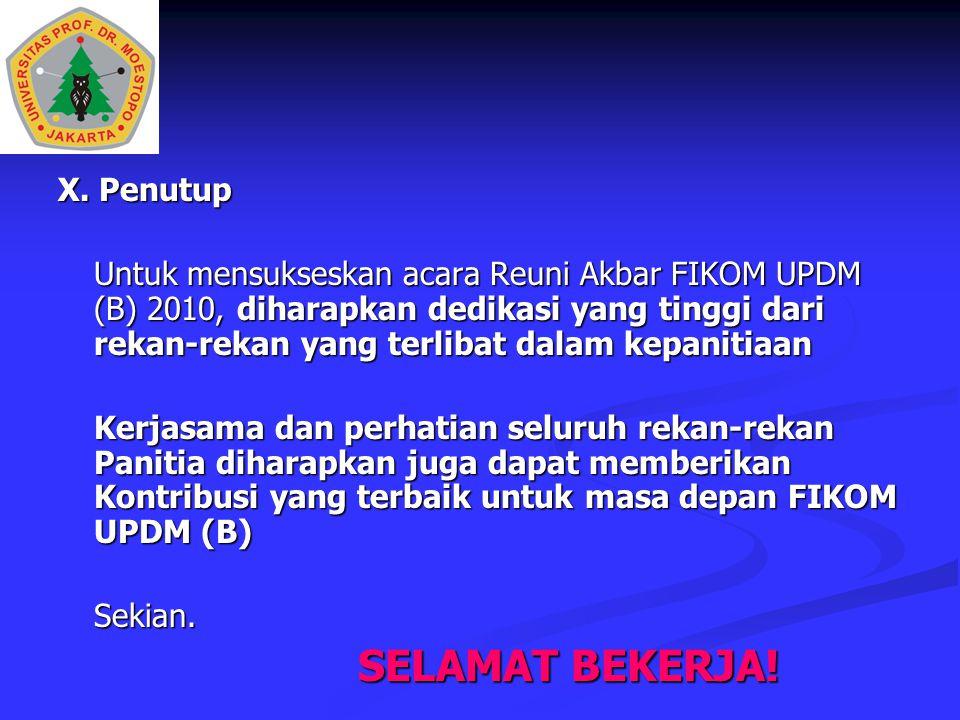 X. Penutup Untuk mensukseskan acara Reuni Akbar FIKOM UPDM (B) 2010, diharapkan dedikasi yang tinggi dari rekan-rekan yang terlibat dalam kepanitiaan.