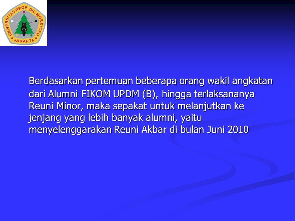 Berdasarkan pertemuan beberapa orang wakil angkatan dari Alumni FIKOM UPDM (B), hingga terlaksananya Reuni Minor, maka sepakat untuk melanjutkan ke jenjang yang lebih banyak alumni, yaitu menyelenggarakan Reuni Akbar di bulan Juni 2010