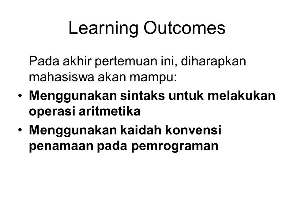 Learning Outcomes Pada akhir pertemuan ini, diharapkan mahasiswa akan mampu: Menggunakan sintaks untuk melakukan operasi aritmetika.