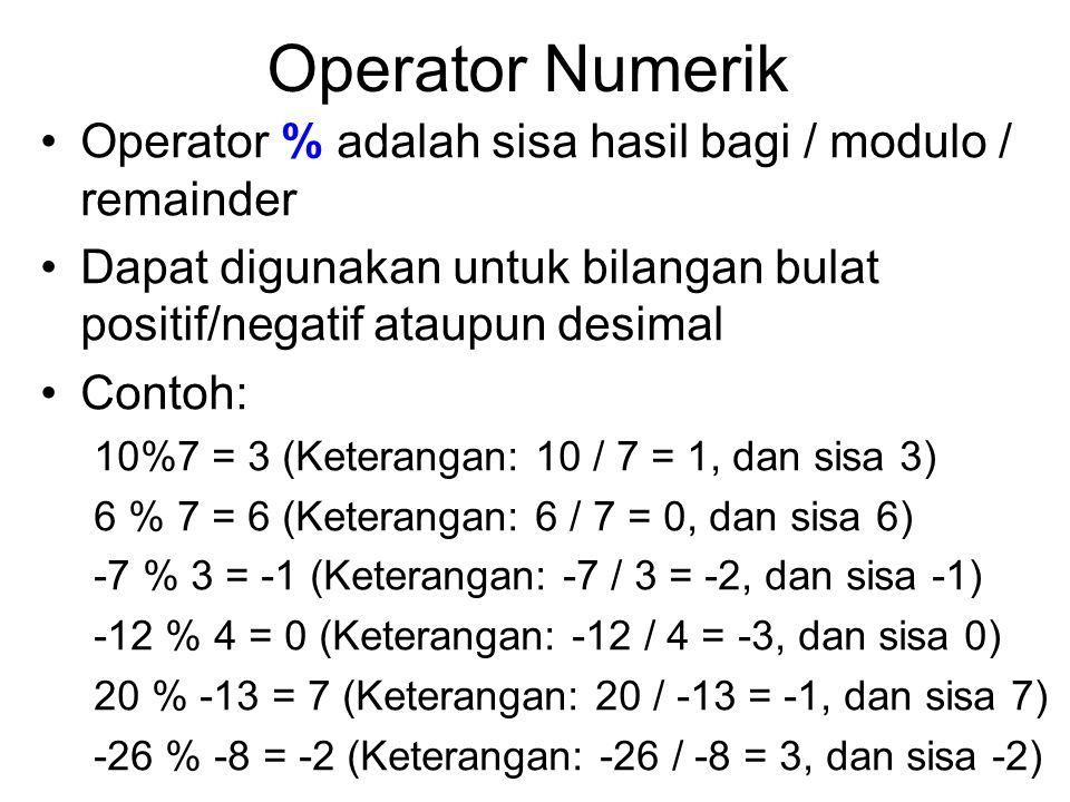Operator Numerik Operator % adalah sisa hasil bagi / modulo / remainder. Dapat digunakan untuk bilangan bulat positif/negatif ataupun desimal.