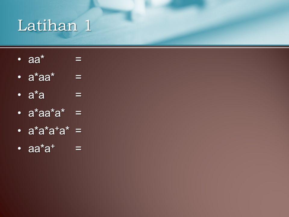 Latihan 1 aa* = a*aa* = a*a = a*aa*a* = a*a*a+a* = aa*a+ =