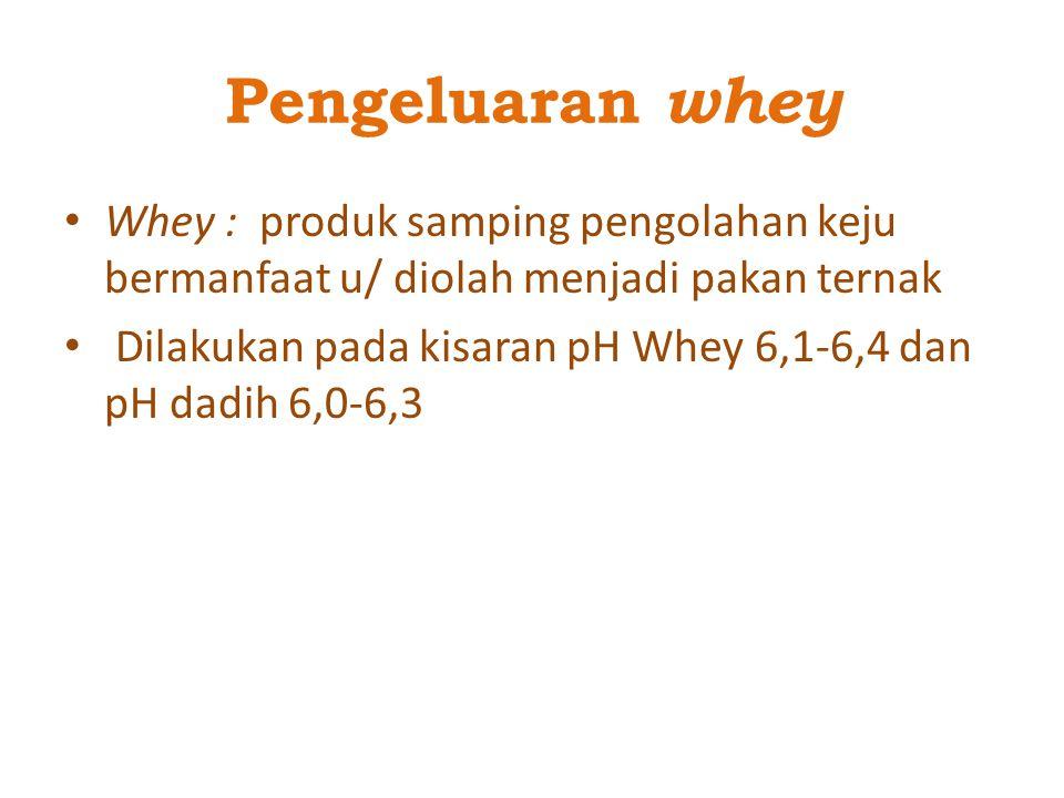 Pengeluaran whey Whey : produk samping pengolahan keju bermanfaat u/ diolah menjadi pakan ternak.