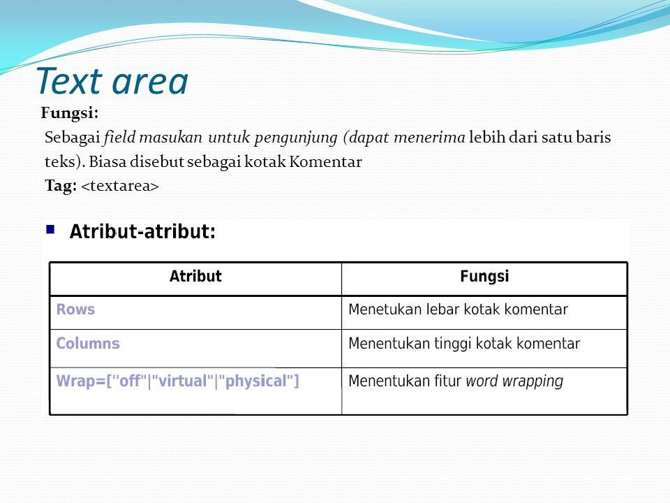 Text area Fungsi: Sebagai field masukan untuk pengunjung (dapat menerima lebih dari satu baris. teks). Biasa disebut sebagai kotak Komentar.