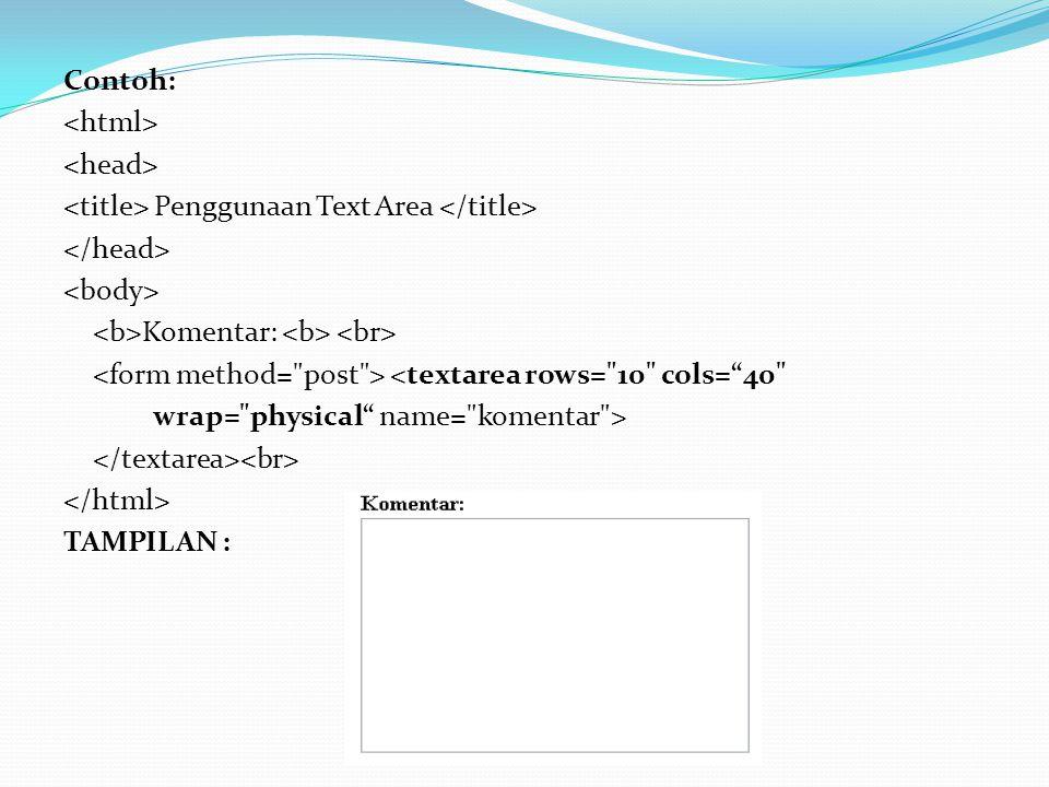 Contoh: <html> <head> <title> Penggunaan Text Area </title> </head> <body> <b>Komentar: <b> <br> <form method= post > <textarea rows= 10 cols= 40 wrap= physical name= komentar > </textarea><br> </html> TAMPILAN :