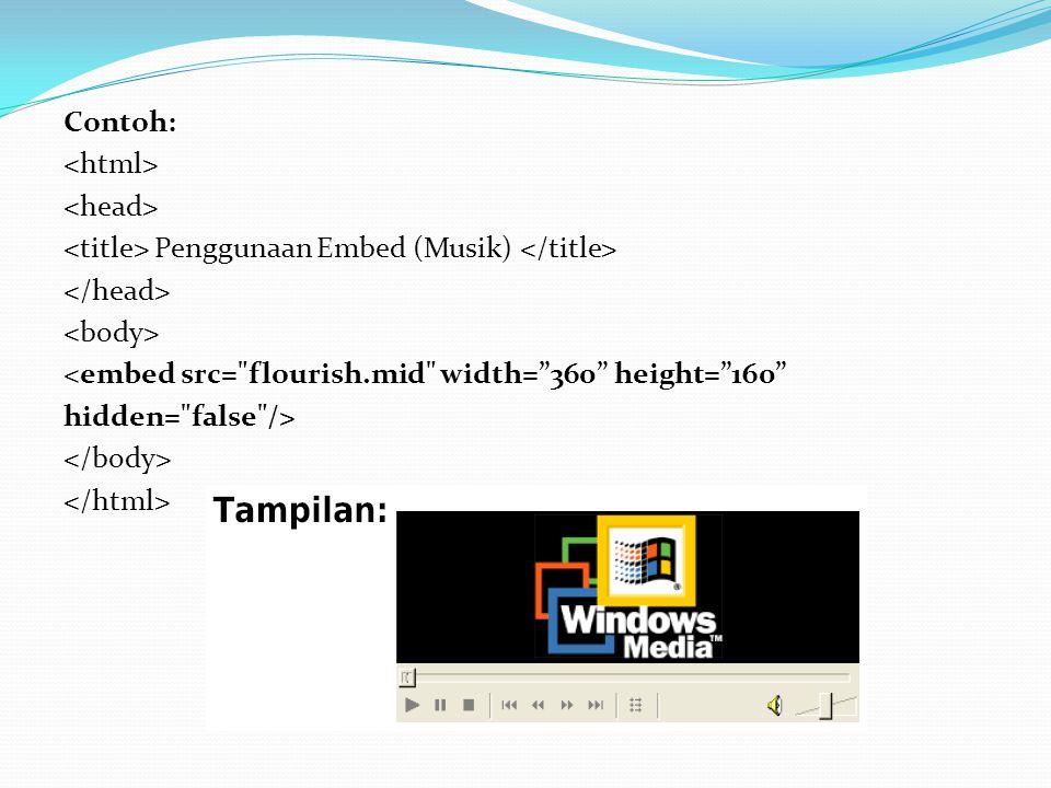 Contoh: <html> <head> <title> Penggunaan Embed (Musik) </title> </head> <body> <embed src= flourish.mid width= 360 height= 160 hidden= false /> </body> </html>