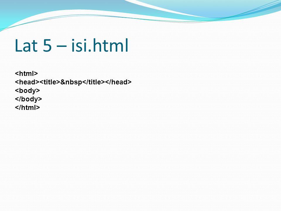 Lat 5 – isi.html <html>