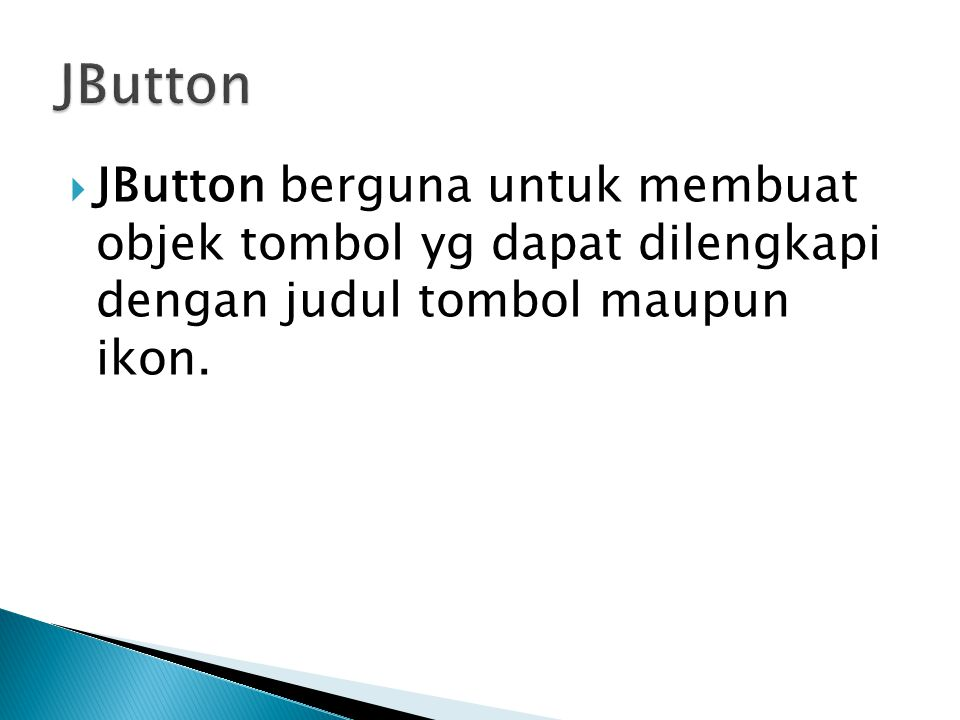 JButton JButton berguna untuk membuat objek tombol yg dapat dilengkapi dengan judul tombol maupun ikon.