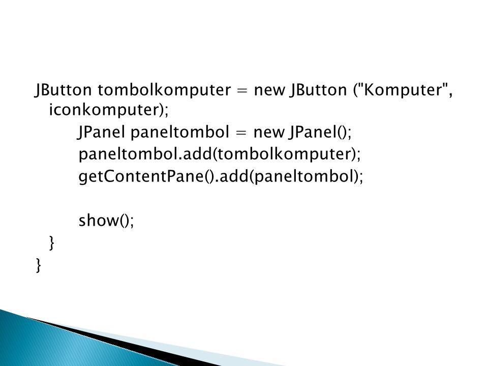 JButton tombolkomputer = new JButton ( Komputer , iconkomputer); JPanel paneltombol = new JPanel(); paneltombol.add(tombolkomputer); getContentPane().add(paneltombol); show(); }