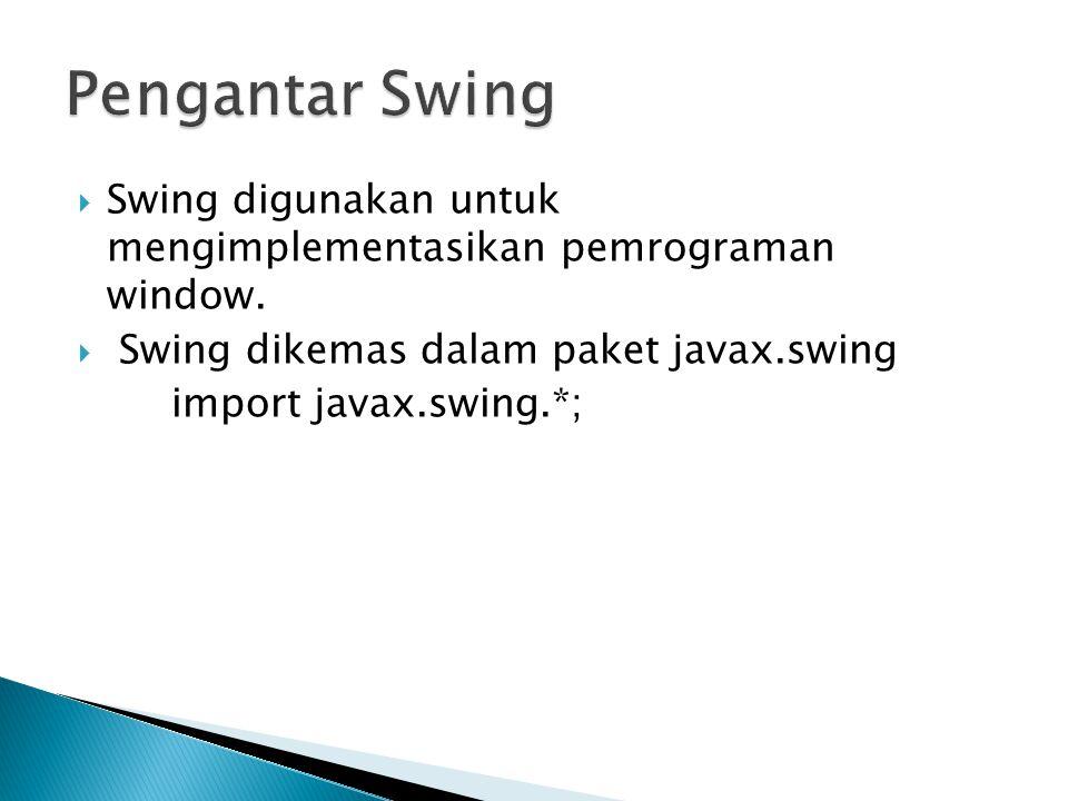 Pengantar Swing Swing digunakan untuk mengimplementasikan pemrograman window. Swing dikemas dalam paket javax.swing.