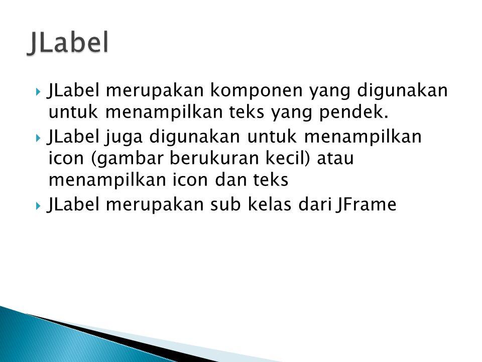 JLabel JLabel merupakan komponen yang digunakan untuk menampilkan teks yang pendek.
