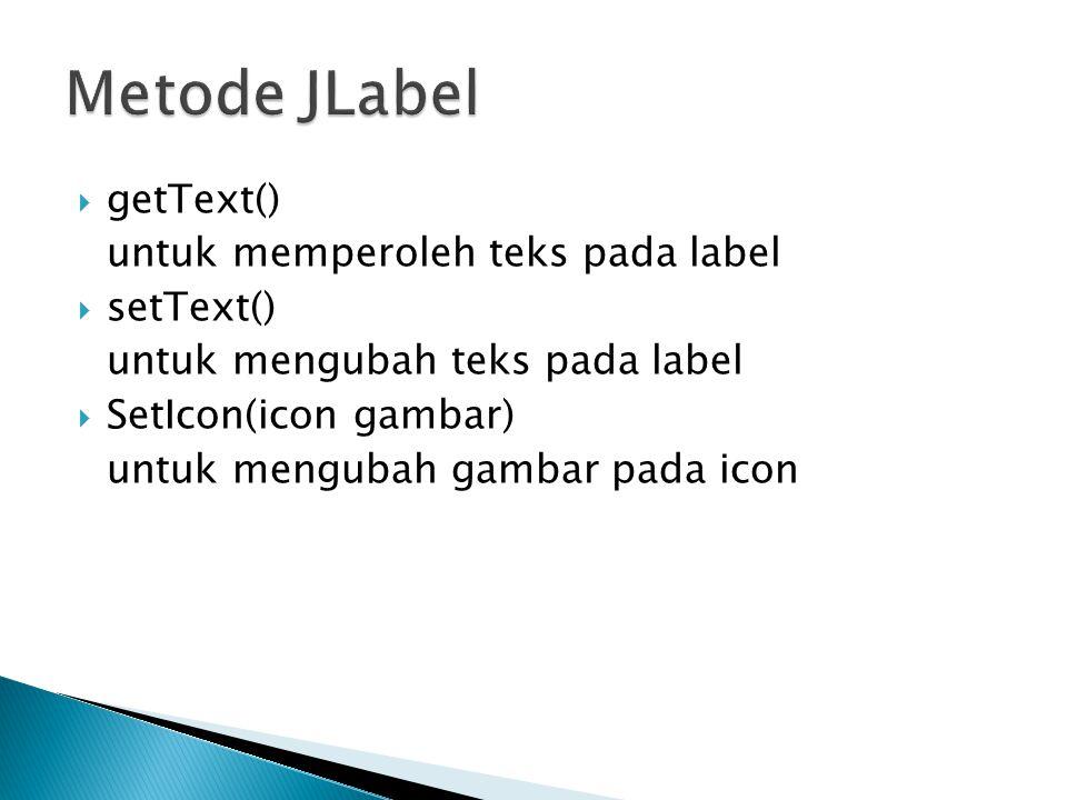 Metode JLabel getText() untuk memperoleh teks pada label setText()