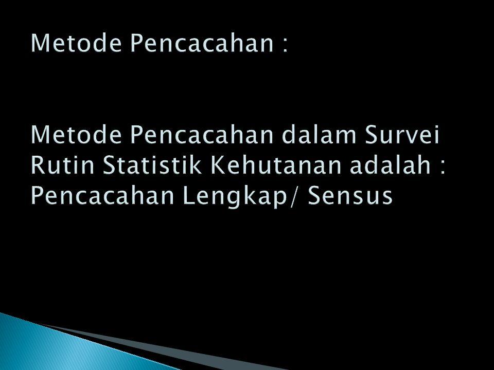 Metode Pencacahan : Metode Pencacahan dalam Survei Rutin Statistik Kehutanan adalah : Pencacahan Lengkap/ Sensus