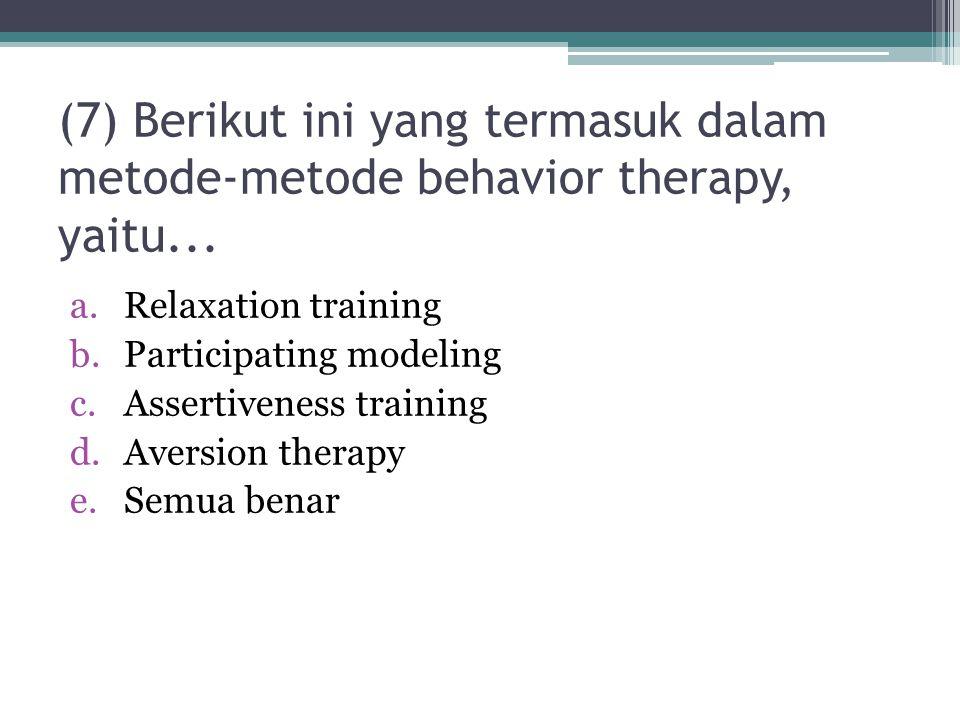 (7) Berikut ini yang termasuk dalam metode-metode behavior therapy, yaitu...