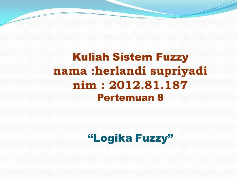 Kuliah Sistem Fuzzy nama :herlandi supriyadi nim : 2012. 81