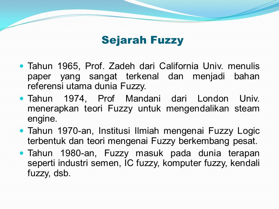 Sejarah Fuzzy Tahun 1965, Prof. Zadeh dari California Univ. menulis paper yang sangat terkenal dan menjadi bahan referensi utama dunia Fuzzy.