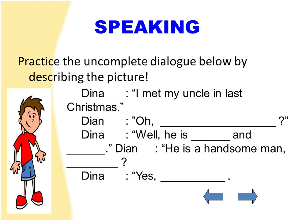 SPEAKING Practice the uncomplete dialogue below by describing the picture! Dina : I met my uncle in last Christmas.