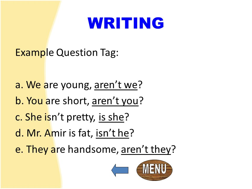 WRITING Example Question Tag: a. We are young, aren't we
