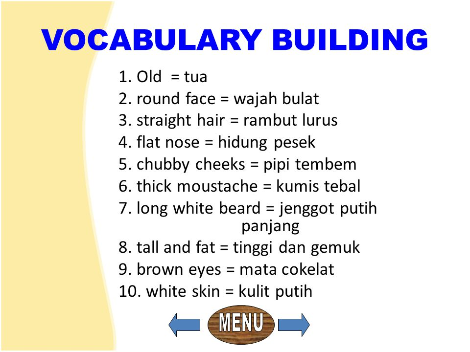 VOCABULARY BUILDING 1. Old = tua 2. round face = wajah bulat