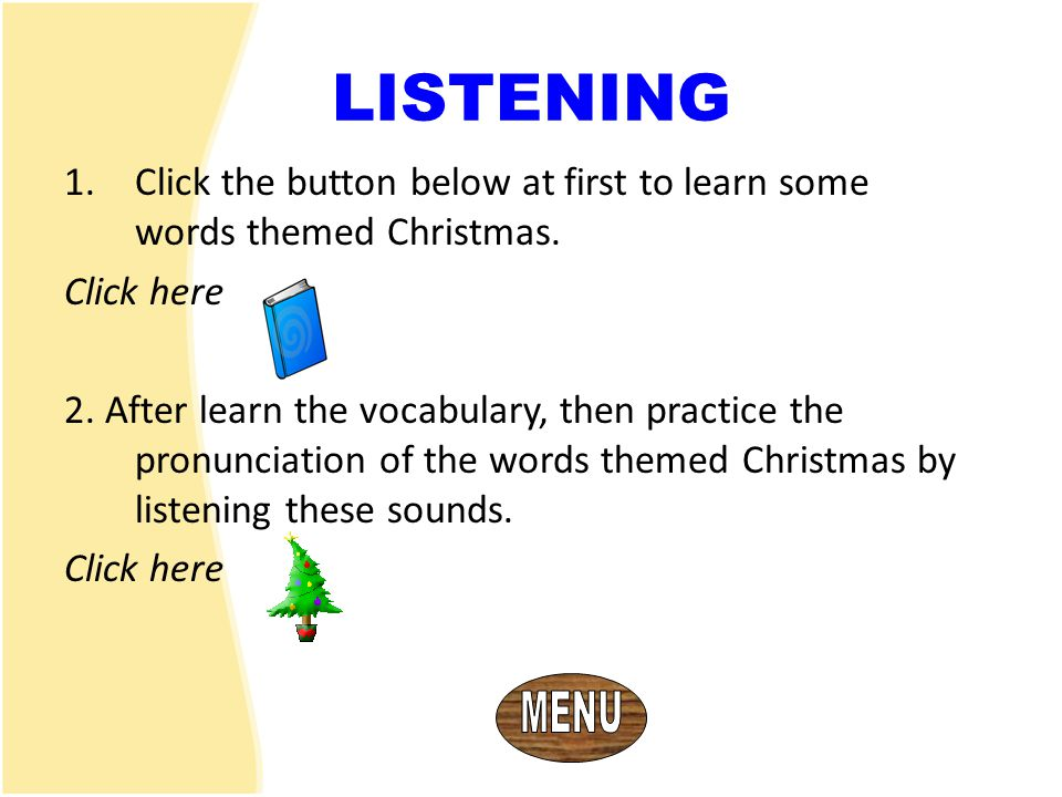 LISTENING Click the button below at first to learn some words themed Christmas. Click here.