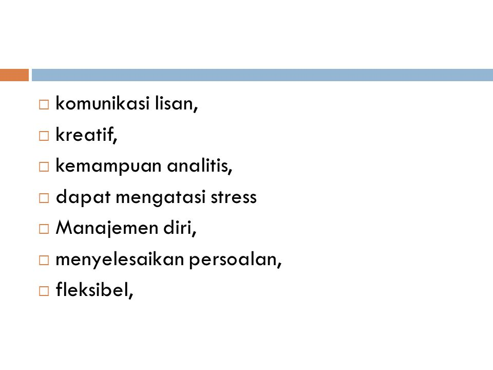 komunikasi lisan, kreatif, kemampuan analitis, dapat mengatasi stress. Manajemen diri, menyelesaikan persoalan,