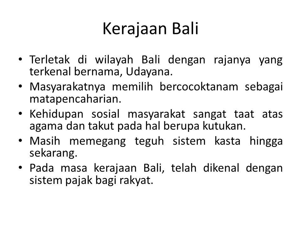Kerajaan Bali Terletak di wilayah Bali dengan rajanya yang terkenal bernama, Udayana. Masyarakatnya memilih bercocoktanam sebagai matapencaharian.