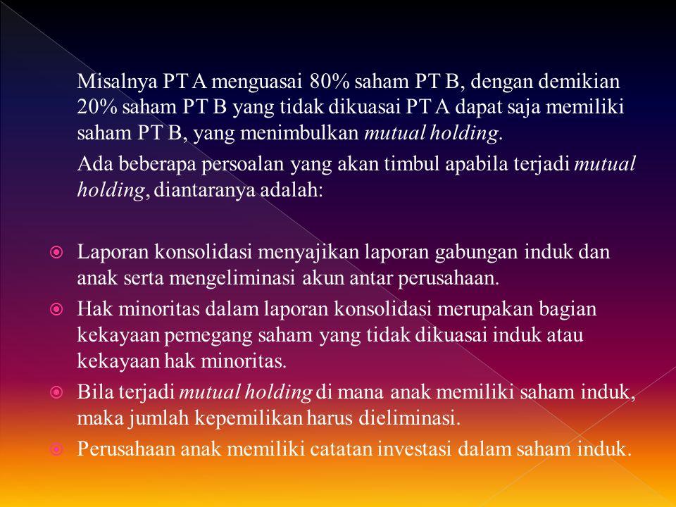 Misalnya PT A menguasai 80% saham PT B, dengan demikian 20% saham PT B yang tidak dikuasai PT A dapat saja memiliki saham PT B, yang menimbulkan mutual holding.