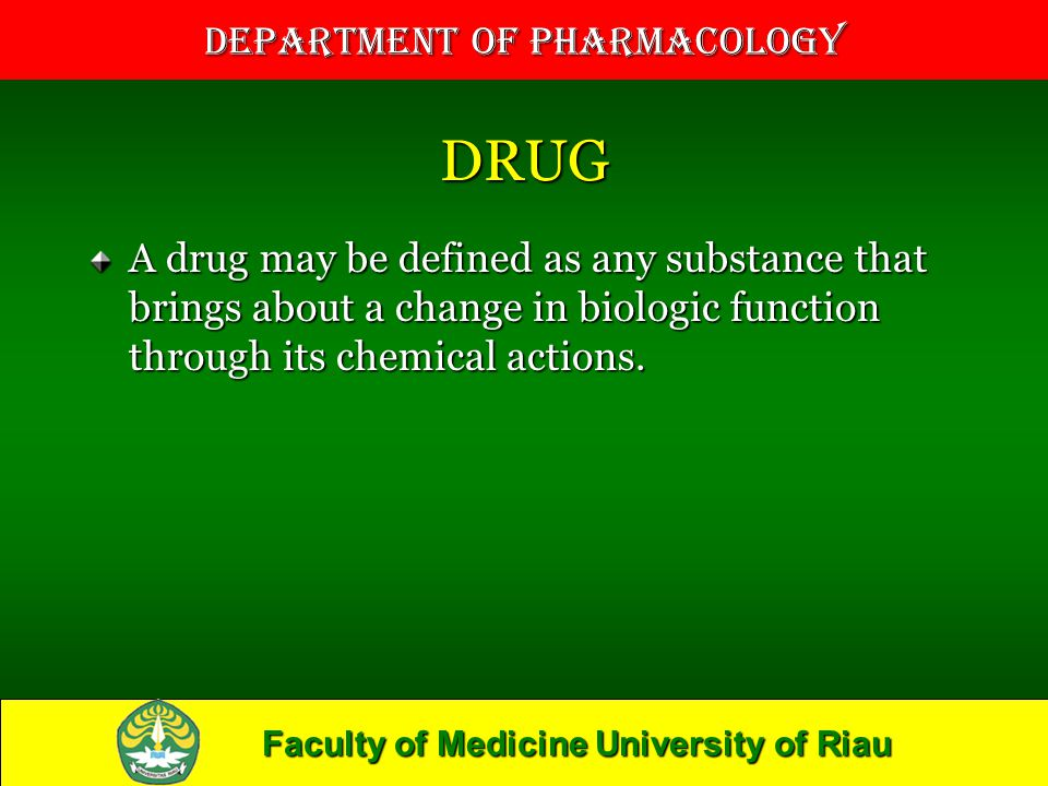 DRUG A drug may be defined as any substance that brings about a change in biologic function through its chemical actions.