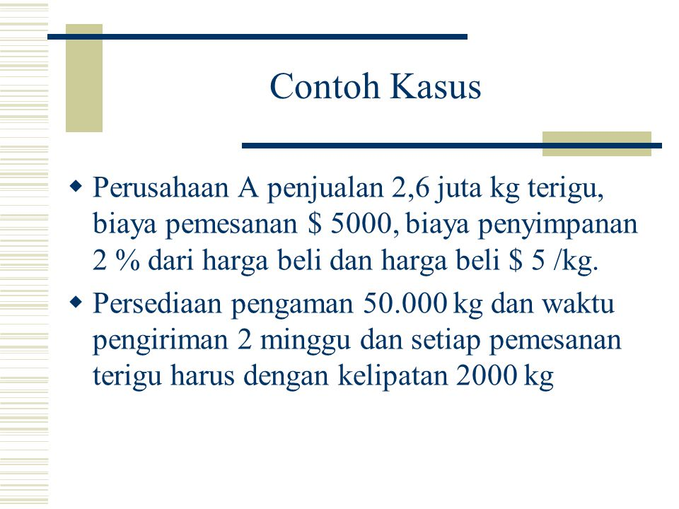 Contoh Kasus Perusahaan A penjualan 2,6 juta kg terigu, biaya pemesanan $ 5000, biaya penyimpanan 2 % dari harga beli dan harga beli $ 5 /kg.