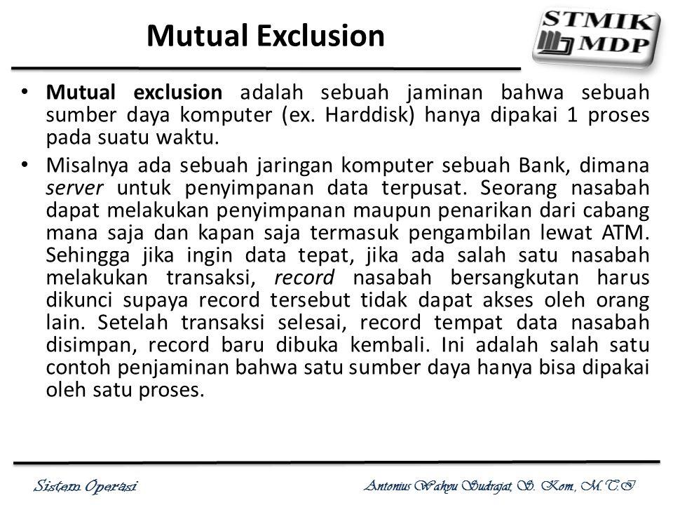 Mutual Exclusion Mutual exclusion adalah sebuah jaminan bahwa sebuah sumber daya komputer (ex. Harddisk) hanya dipakai 1 proses pada suatu waktu.