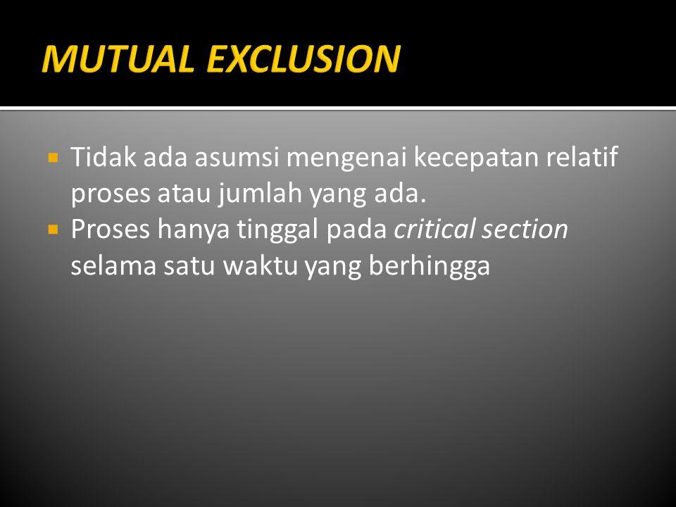 MUTUAL EXCLUSION Tidak ada asumsi mengenai kecepatan relatif proses atau jumlah yang ada.