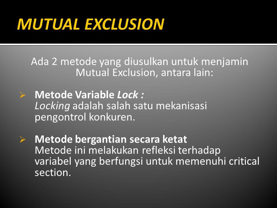 MUTUAL EXCLUSION Ada 2 metode yang diusulkan untuk menjamin Mutual Exclusion, antara lain: Metode Variable Lock :