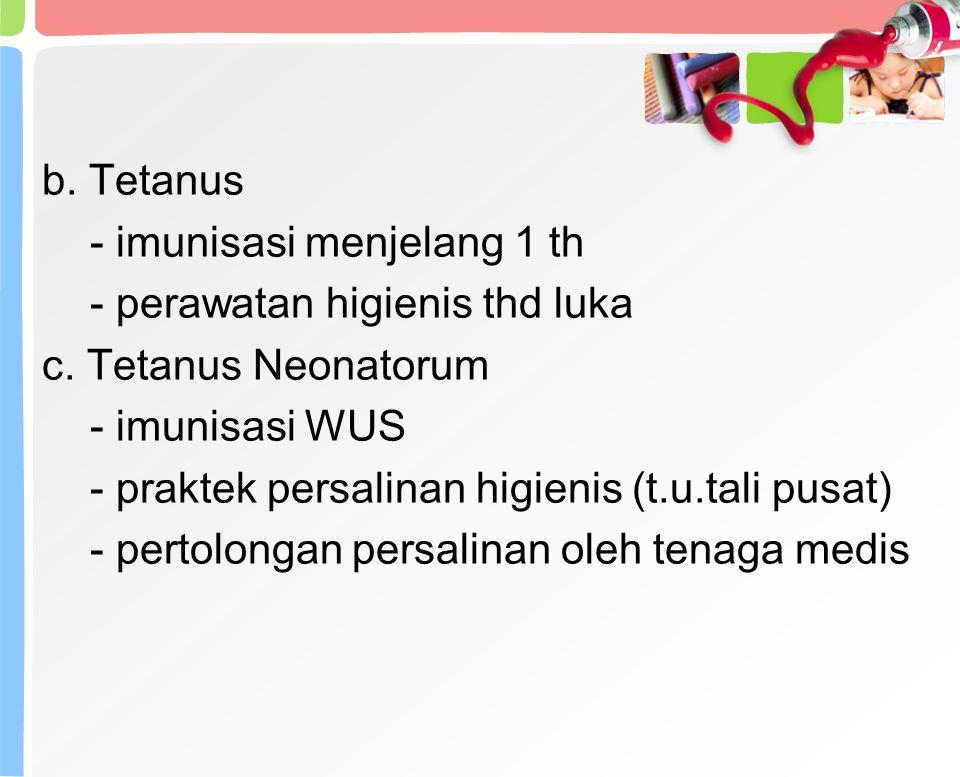 b. Tetanus - imunisasi menjelang 1 th. - perawatan higienis thd luka. c. Tetanus Neonatorum. - imunisasi WUS.