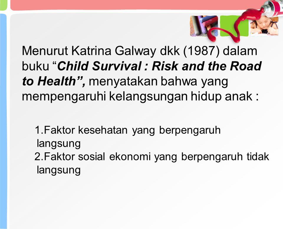 Menurut Katrina Galway dkk (1987) dalam buku Child Survival : Risk and the Road to Health , menyatakan bahwa yang mempengaruhi kelangsungan hidup anak :