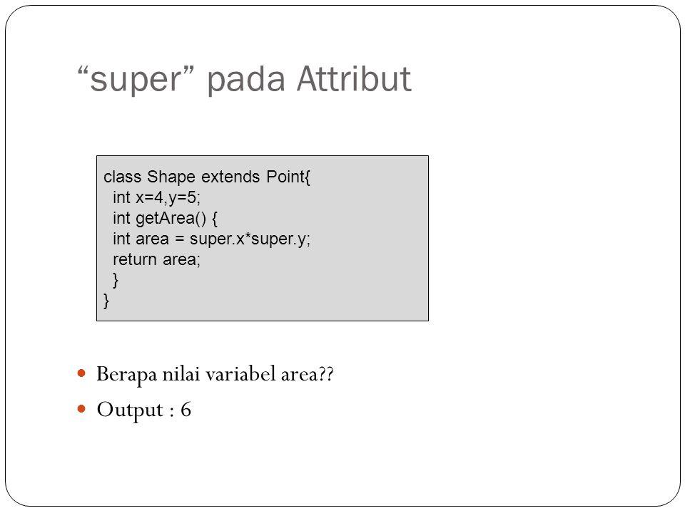 super pada Attribut Berapa nilai variabel area Output : 6