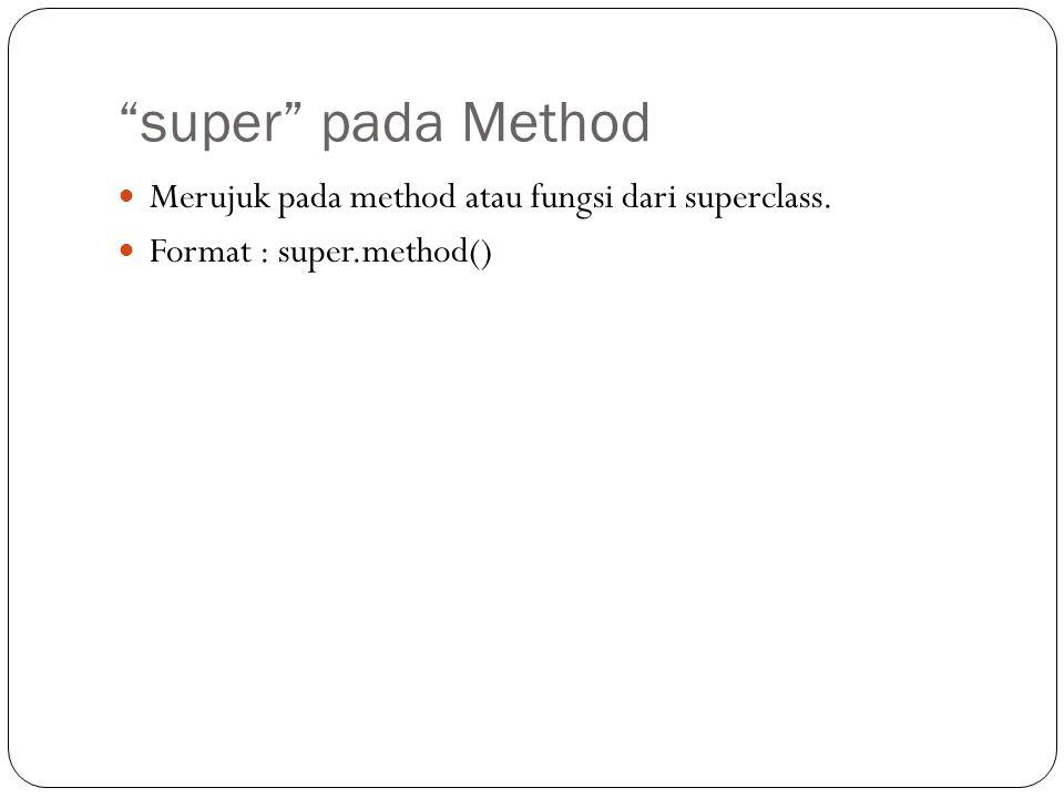 super pada Method Merujuk pada method atau fungsi dari superclass.