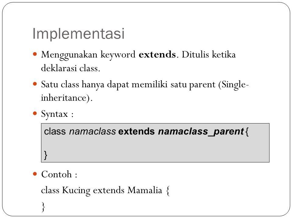 Implementasi Menggunakan keyword extends. Ditulis ketika deklarasi class. Satu class hanya dapat memiliki satu parent (Single- inheritance).